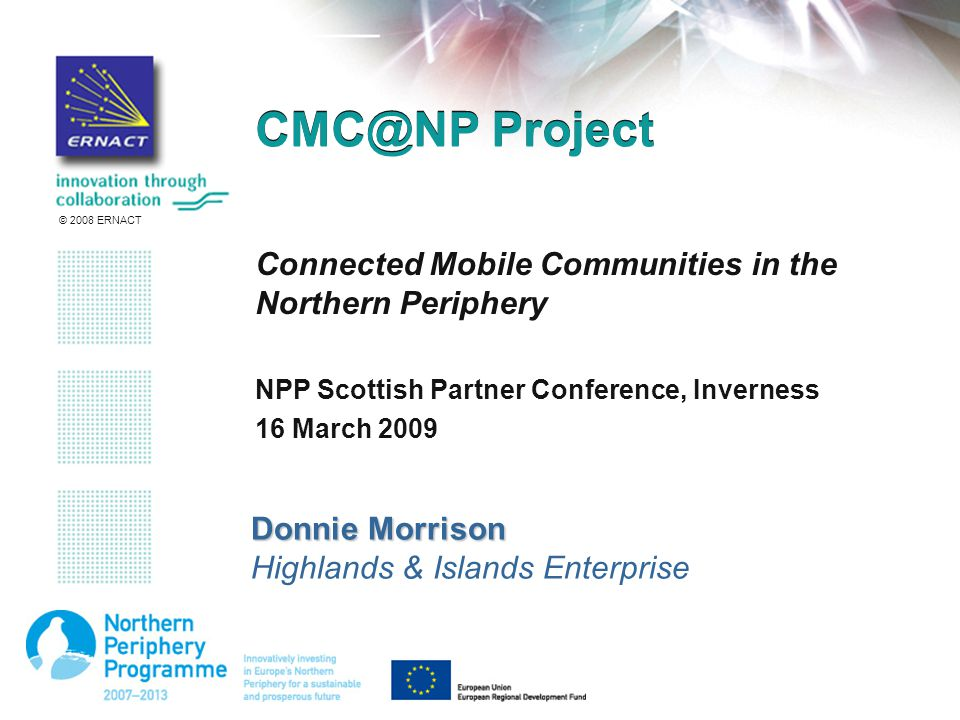 © 2008 ERNACT Project Connected Mobile Communities in the Northern Periphery NPP Scottish Partner Conference, Inverness 16 March 2009 Donnie Morrison Highlands & Islands Enterprise