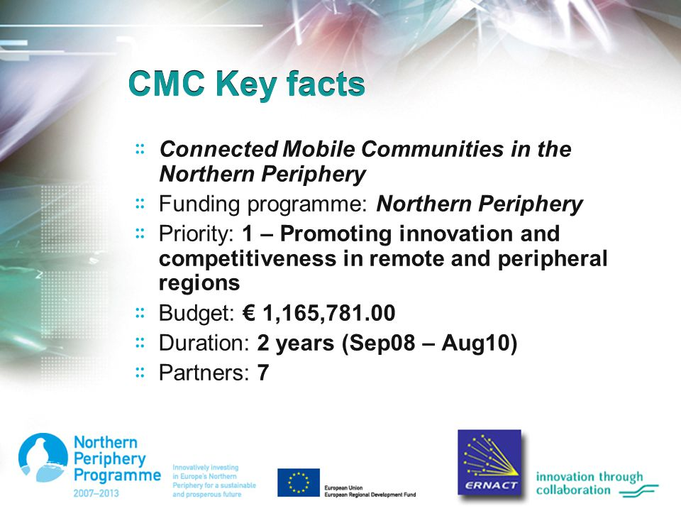 CMC Key facts Connected Mobile Communities in the Northern Periphery Funding programme: Northern Periphery Priority: 1 – Promoting innovation and comp