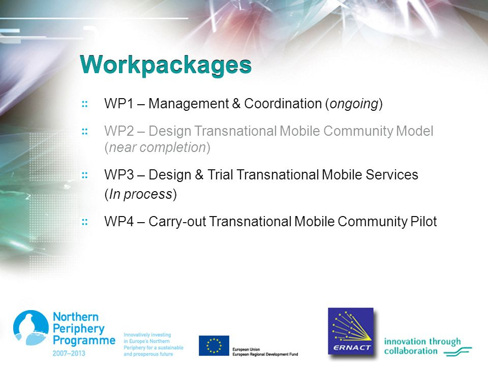 Workpackages WP1 – Management & Coordination (ongoing) WP2 – Design Transnational Mobile Community Model (near completion) WP3 – Design & Trial Transnational Mobile Services (In process) WP4 – Carry-out Transnational Mobile Community Pilot