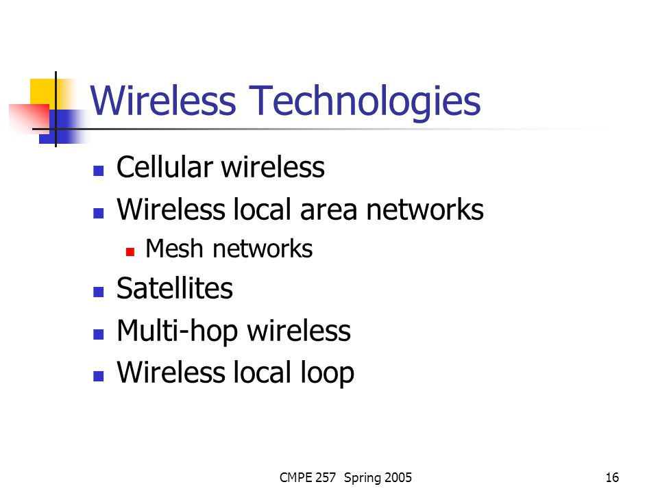 CMPE 257 Spring 200516 Wireless Technologies Cellular wireless Wireless local area networks Mesh networks Satellites Multi-hop wireless Wireless local loop