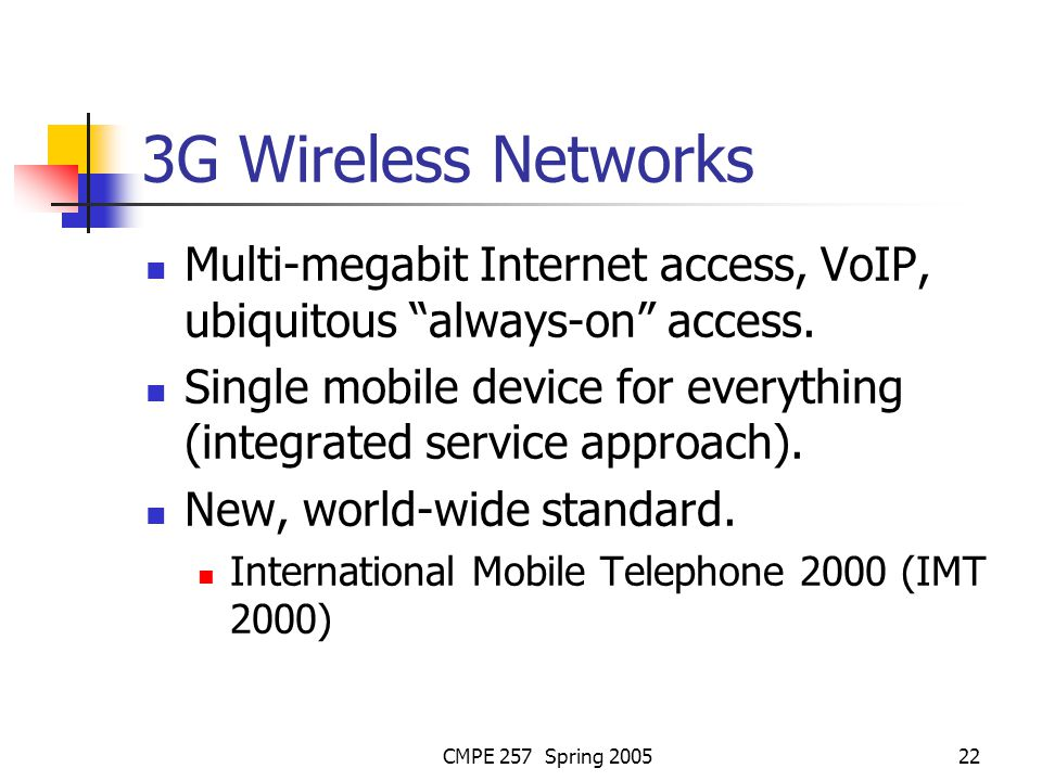 CMPE 257 Spring 200522 3G Wireless Networks Multi-megabit Internet access, VoIP, ubiquitous always-on access.