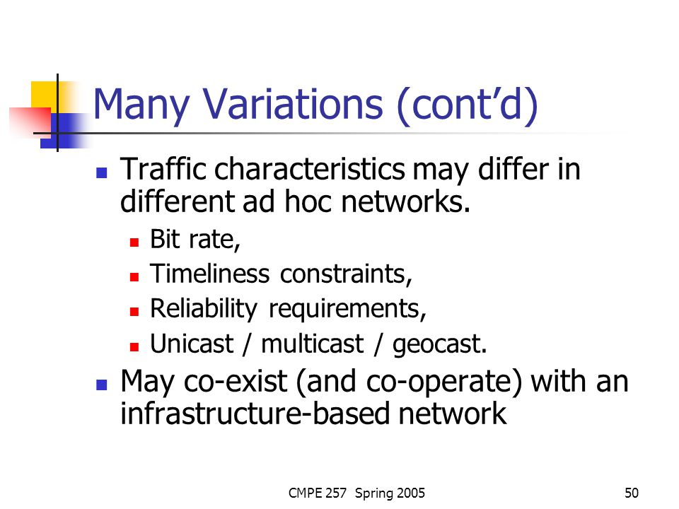 CMPE 257 Spring 200550 Many Variations (contd) Traffic characteristics may differ in different ad hoc networks.