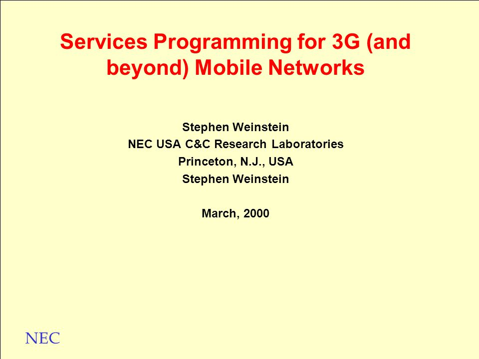 NEC Stephen Weinstein NEC USA C&C Research Laboratories Princeton, N.J., USA Stephen Weinstein March, 2000 Services Programming for 3G (and beyond) Mobile Networks