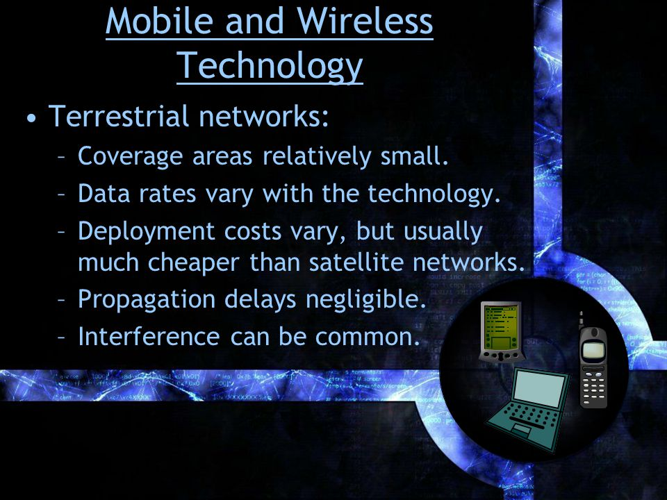 Mobile and Wireless Technology Terrestrial networks: –Coverage areas relatively small.