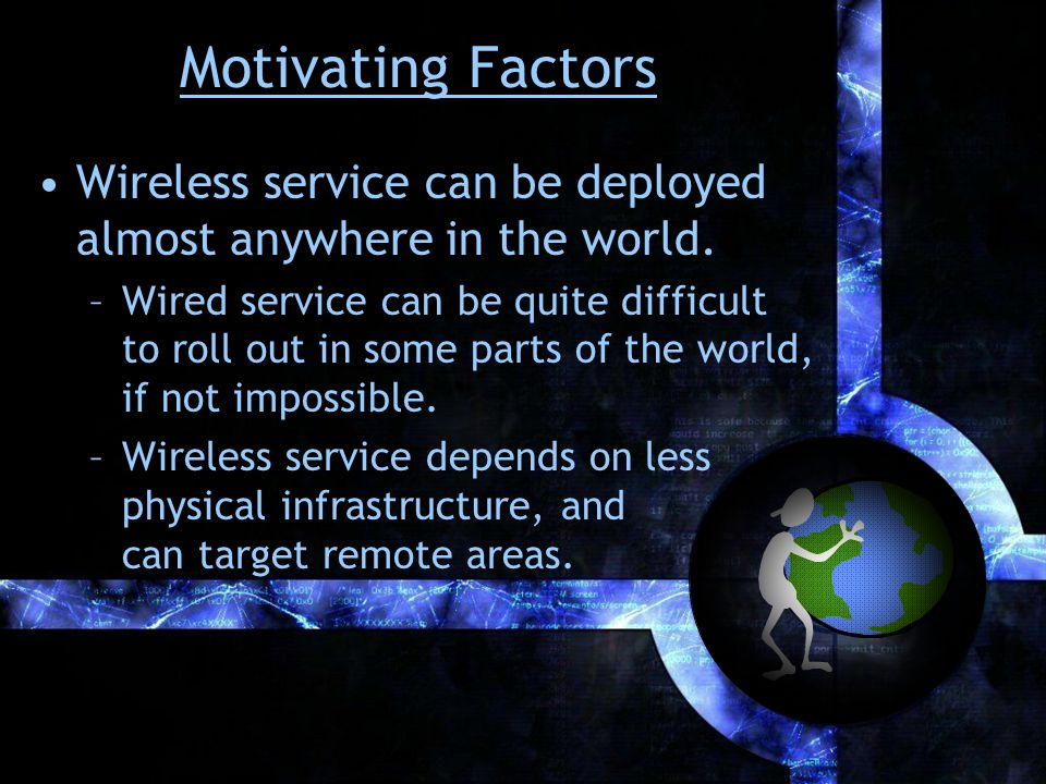 Motivating Factors Wireless service can be deployed more quickly and cheaply than wired service in most cases.