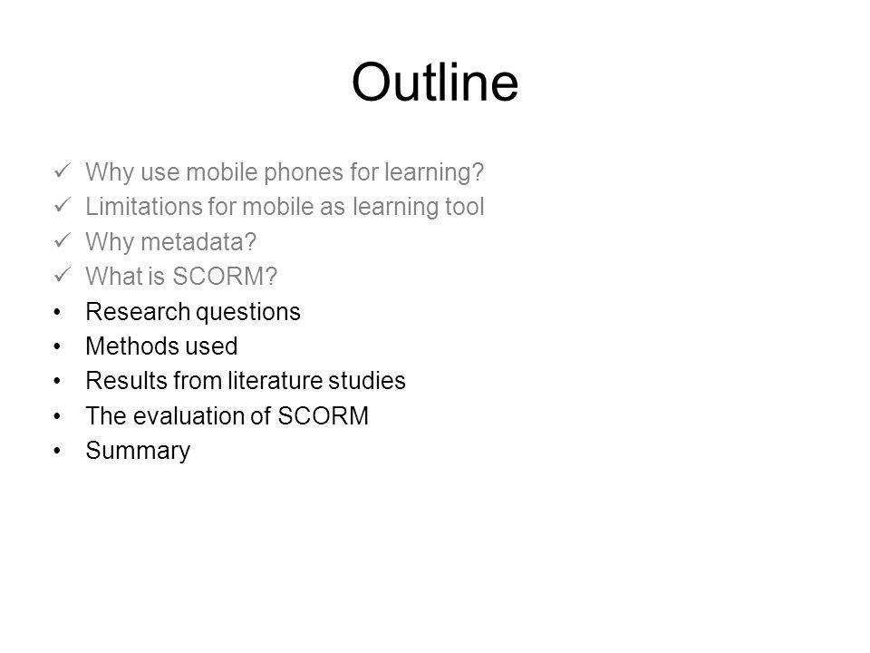 Research questions What flaws and shortcomings that will limit the utilization of mobile phones as a tool for learning can be found in the SCORM metadata specifications.