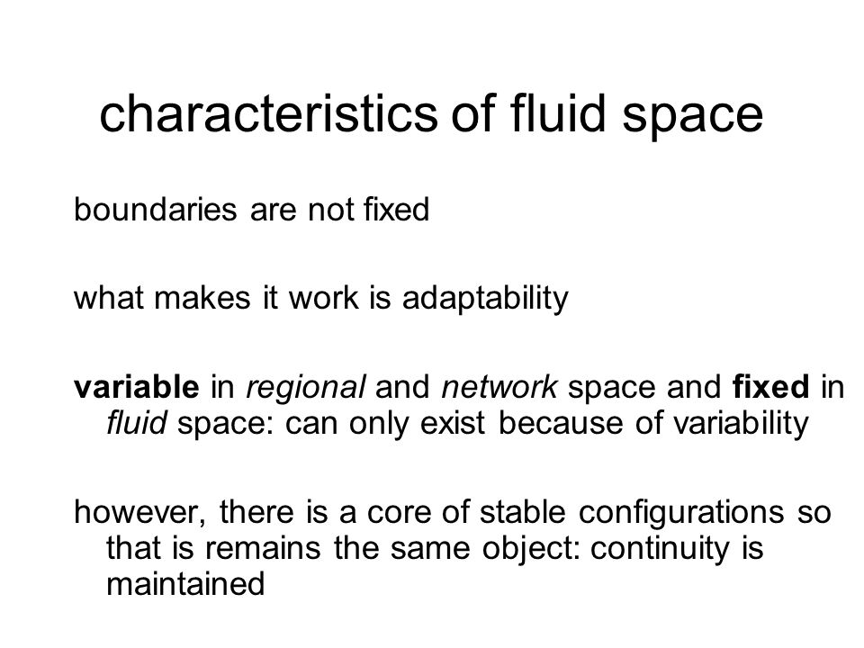 characteristics of fluid space boundaries are not fixed what makes it work is adaptability variable in regional and network space and fixed in fluid space: can only exist because of variability however, there is a core of stable configurations so that is remains the same object: continuity is maintained