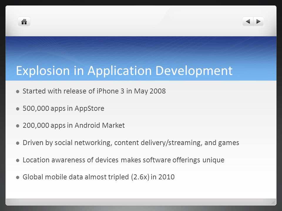 Explosion in Application Development Started with release of iPhone 3 in May 2008 500,000 apps in AppStore 200,000 apps in Android Market Driven by social networking, content delivery/streaming, and games Location awareness of devices makes software offerings unique Global mobile data almost tripled (2.6x) in 2010