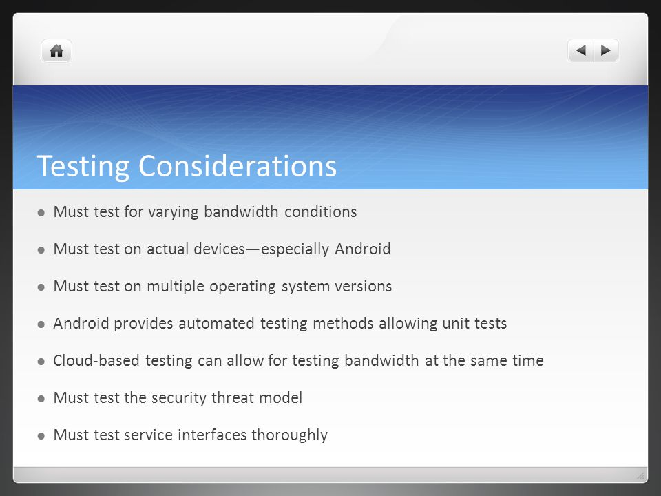 Testing Considerations Must test for varying bandwidth conditions Must test on actual devicesespecially Android Must test on multiple operating system versions Android provides automated testing methods allowing unit tests Cloud-based testing can allow for testing bandwidth at the same time Must test the security threat model Must test service interfaces thoroughly