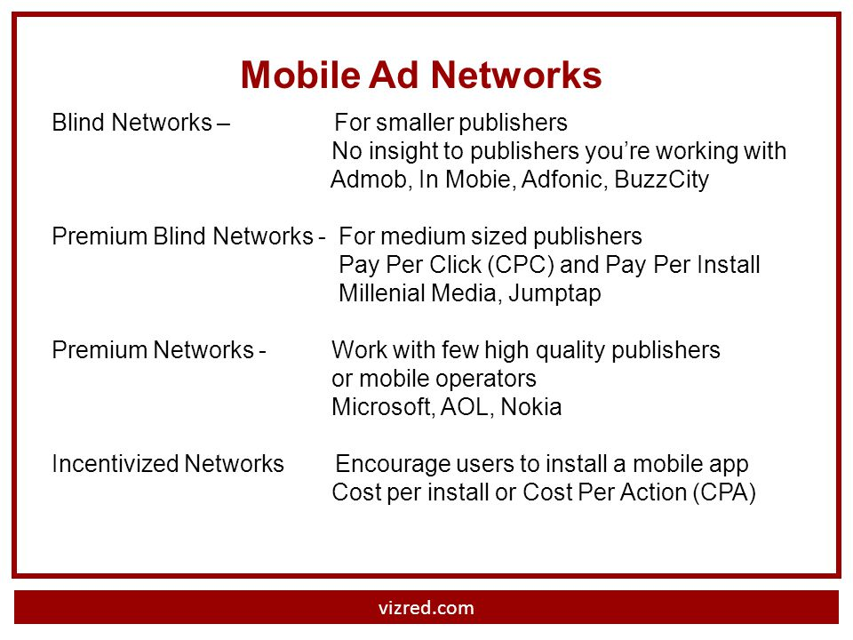 Mobile Ad Networks Blind Networks – For smaller publishers No insight to publishers youre working with Admob, In Mobie, Adfonic, BuzzCity Premium Blind Networks - For medium sized publishers Pay Per Click (CPC) and Pay Per Install Millenial Media, Jumptap Premium Networks - Work with few high quality publishers or mobile operators Microsoft, AOL, Nokia Incentivized Networks Encourage users to install a mobile app Cost per install or Cost Per Action (CPA)
