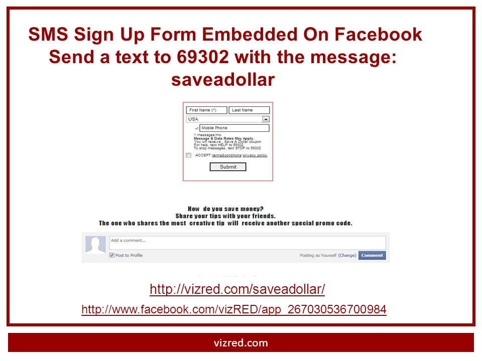 vizred.com http://vizred.com/saveadollar/ http://www.facebook.com/vizRED/app_267030536700984 SMS Sign Up Form Embedded On Facebook Send a text to 69302 with the message: saveadollar
