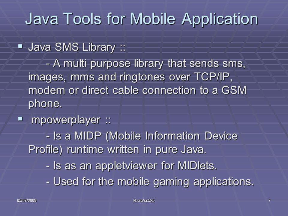 05/07/2008kbele/cs5257 Java Tools for Mobile Application Java SMS Library :: Java SMS Library :: - A multi purpose library that sends sms, images, mms and ringtones over TCP/IP, modem or direct cable connection to a GSM phone.