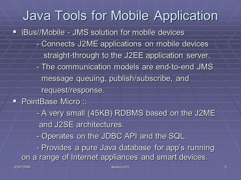 05/07/2008kbele/cs5259 Java Tools for Mobile Application iBus//Mobile - JMS solution for mobile devices iBus//Mobile - JMS solution for mobile devices - Connects J2ME applications on mobile devices straight-through to the J2EE application server.
