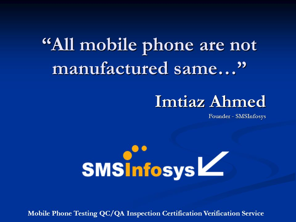 All mobile phone are not manufactured same… Imtiaz Ahmed Founder - SMSInfosys Mobile Phone Testing QC/QA Inspection Certification Verification Service
