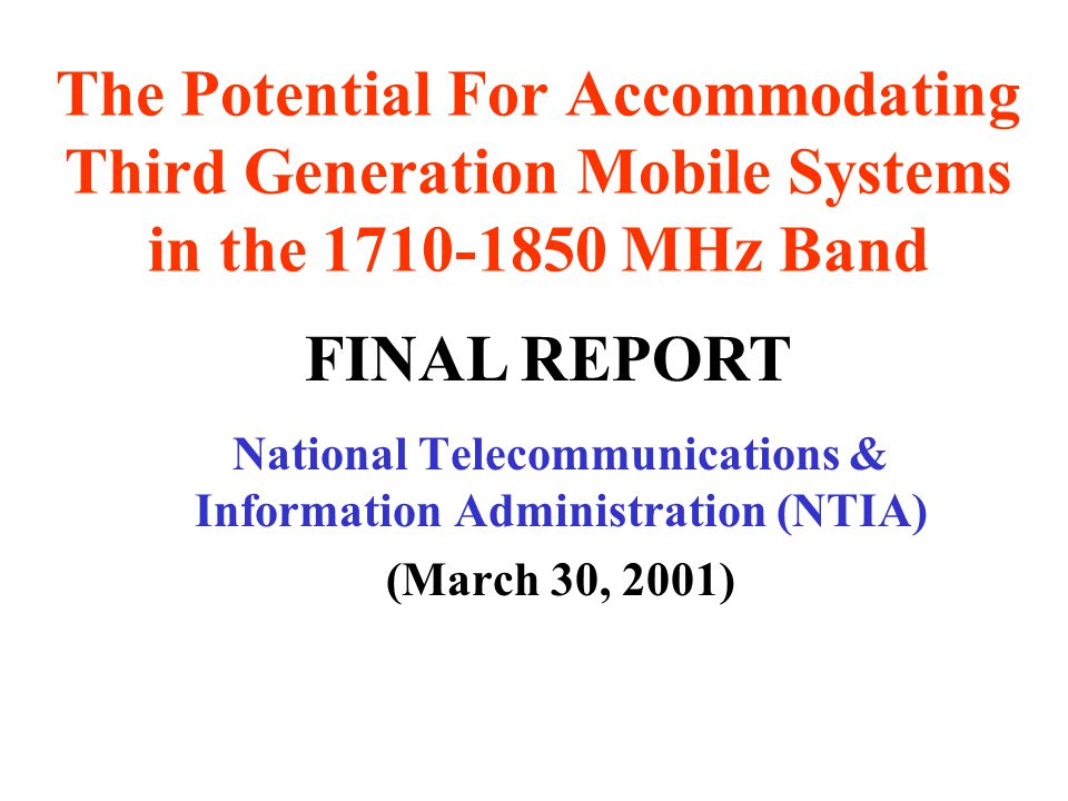 The Potential For Accommodating Third Generation Mobile Systems in the 1710-1850 MHz Band National Telecommunications & Information Administration (NTIA) (March 30, 2001) FINAL REPORT