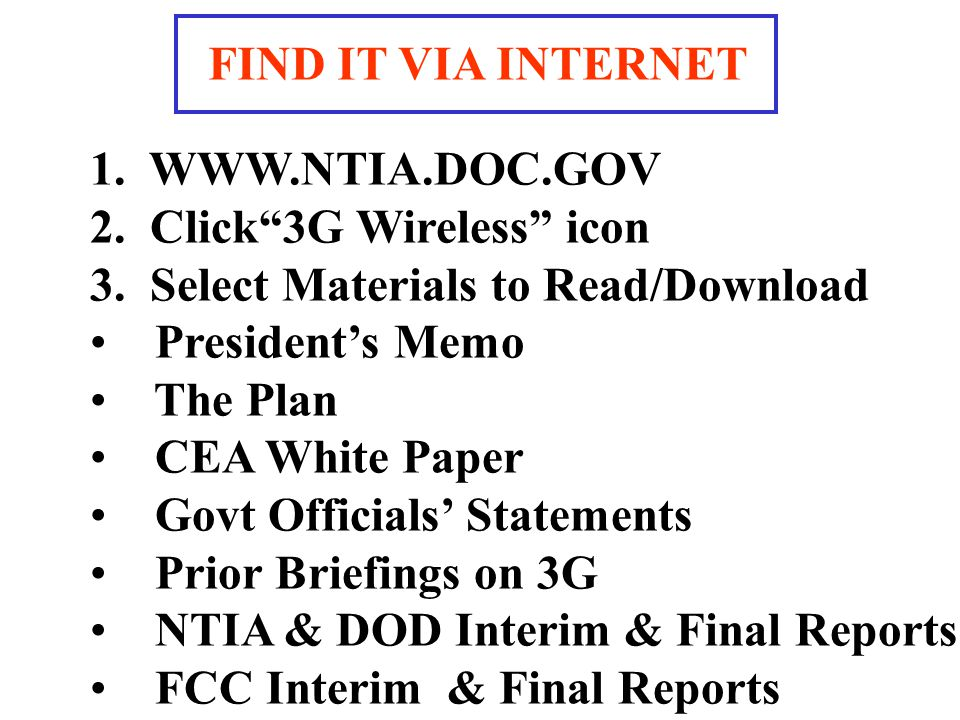 1. WWW.NTIA.DOC.GOV 2. Click3G Wireless icon 3. Select Materials to Read/Download Presidents Memo The Plan CEA White Paper Govt Officials Statements P