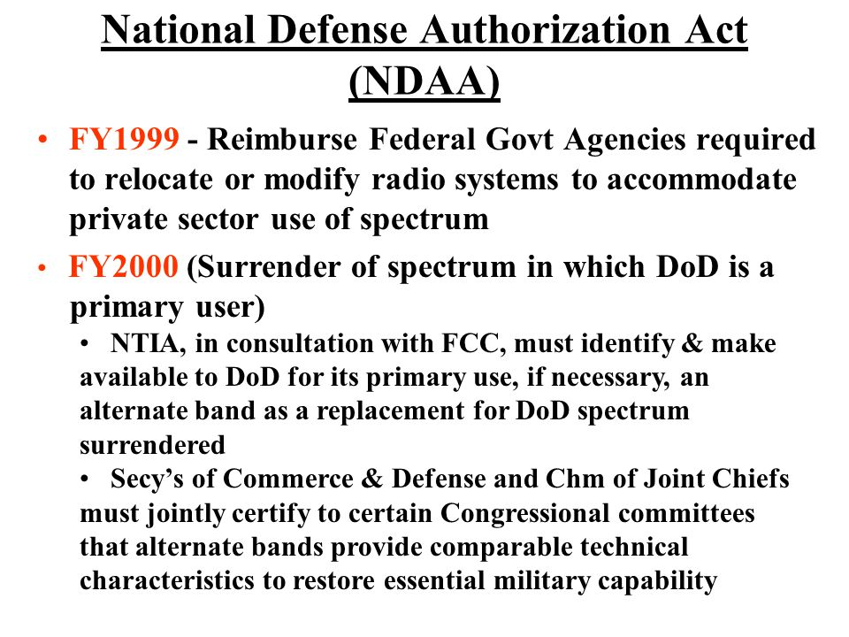 National Defense Authorization Act (NDAA) FY1999 - Reimburse Federal Govt Agencies required to relocate or modify radio systems to accommodate private sector use of spectrum FY2000 (Surrender of spectrum in which DoD is a primary user) NTIA, in consultation with FCC, must identify & make available to DoD for its primary use, if necessary, an alternate band as a replacement for DoD spectrum surrendered Secys of Commerce & Defense and Chm of Joint Chiefs must jointly certify to certain Congressional committees that alternate bands provide comparable technical characteristics to restore essential military capability