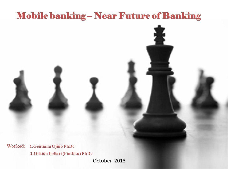 1 Mobile banking – Near Future of Banking Worked: 1.Gentiana Gjino PhDc 2.Orkida Ilollari (Findiku) PhDc October 2013