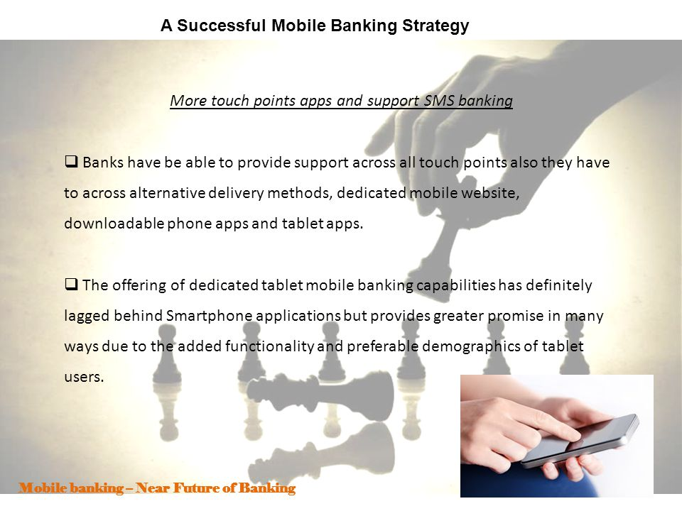 7 A Successful Mobile Banking Strategy More touch points apps and support SMS banking Banks have be able to provide support across all touch points al