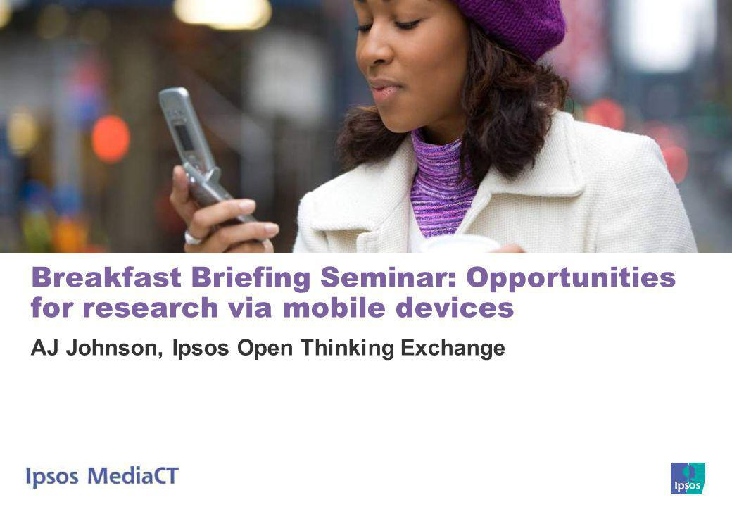 Breakfast Briefing Seminar: Opportunities for research via mobile devices AJ Johnson, Ipsos Open Thinking Exchange