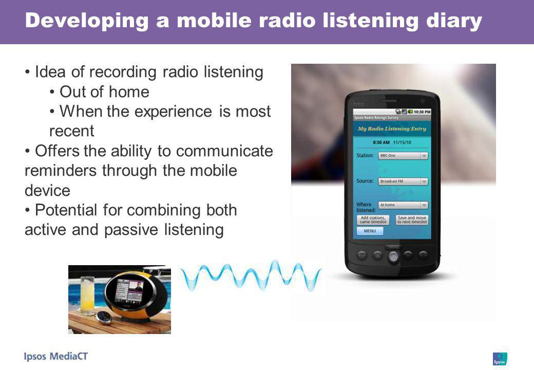 Developing a mobile radio listening diary Idea of recording radio listening Out of home When the experience is most recent Offers the ability to commu