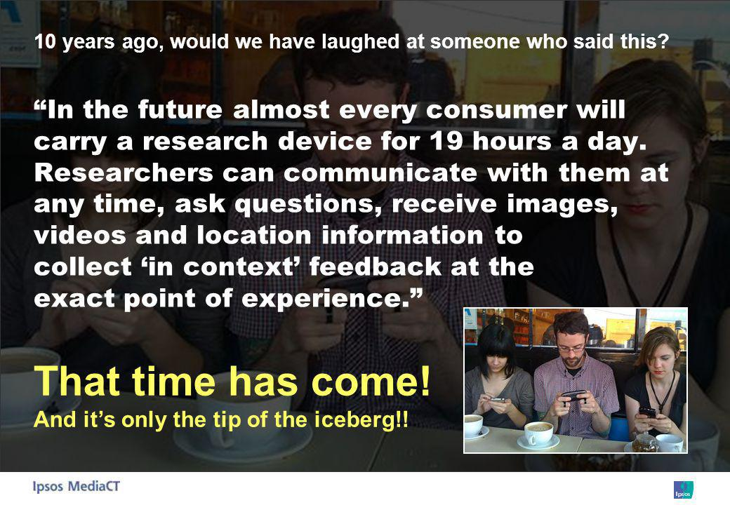 10 years ago, would we have laughed at someone who said this? In the future almost every consumer will carry a research device for 19 hours a day. Res
