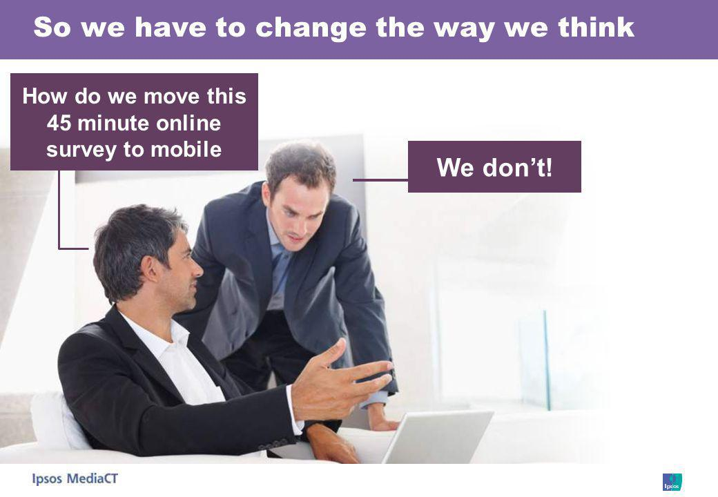 So we have to change the way we think We dont! How do we move this 45 minute online survey to mobile