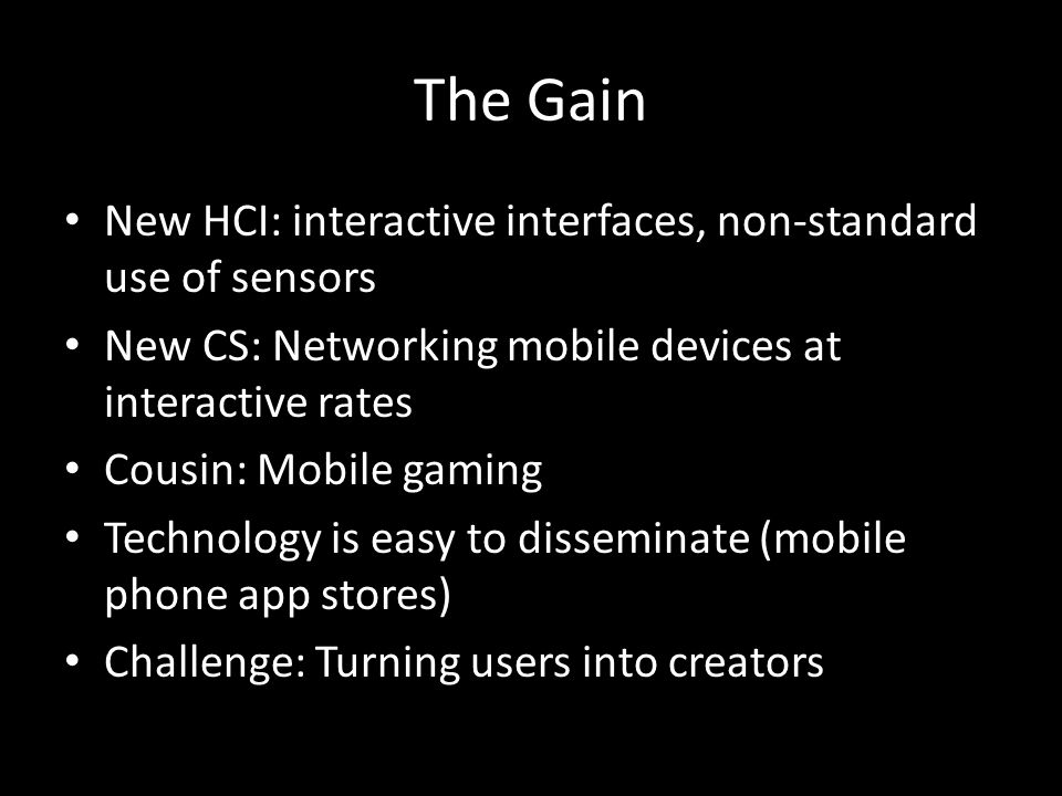 The Gain New HCI: interactive interfaces, non-standard use of sensors New CS: Networking mobile devices at interactive rates Cousin: Mobile gaming Technology is easy to disseminate (mobile phone app stores) Challenge: Turning users into creators