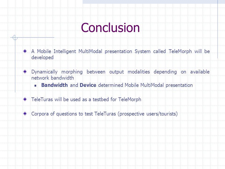 Conclusion A Mobile Intelligent MultiModal presentation System called TeleMorph will be developed Dynamically morphing between output modalities depending on available network bandwidth Bandwidth and Device determined Mobile MultiModal presentation TeleTuras will be used as a testbed for TeleMorph Corpora of questions to test TeleTuras (prospective users/tourists)