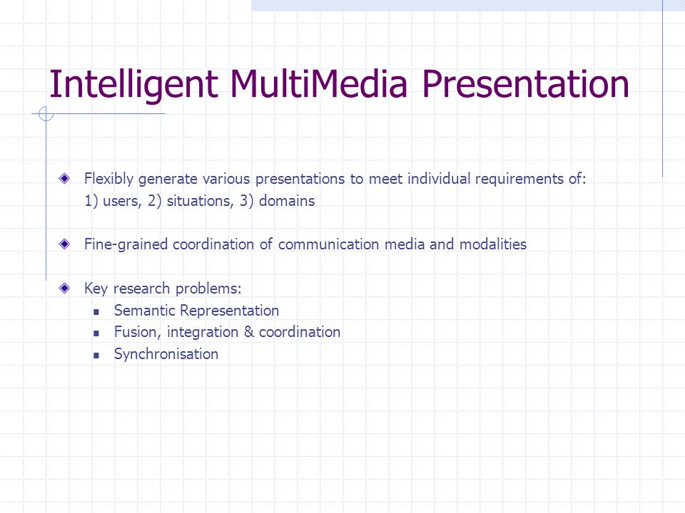 Intelligent MultiMedia Presentation Flexibly generate various presentations to meet individual requirements of: 1) users, 2) situations, 3) domains Fine-grained coordination of communication media and modalities Key research problems: Semantic Representation Fusion, integration & coordination Synchronisation