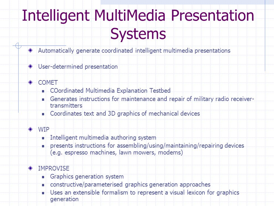 Intelligent MultiMedia Presentation Systems Automatically generate coordinated intelligent multimedia presentations User-determined presentation COMET COordinated Multimedia Explanation Testbed Generates instructions for maintenance and repair of military radio receiver- transmitters Coordinates text and 3D graphics of mechanical devices WIP Intelligent multimedia authoring system presents instructions for assembling/using/maintaining/repairing devices (e.g.