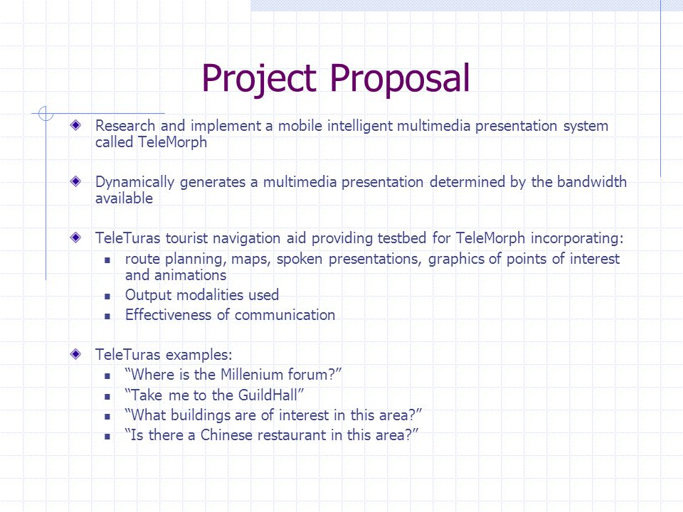 Project Proposal Research and implement a mobile intelligent multimedia presentation system called TeleMorph Dynamically generates a multimedia presentation determined by the bandwidth available TeleTuras tourist navigation aid providing testbed for TeleMorph incorporating: route planning, maps, spoken presentations, graphics of points of interest and animations Output modalities used Effectiveness of communication TeleTuras examples: Where is the Millenium forum.