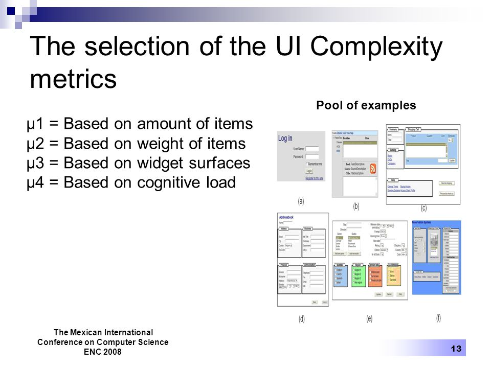 The Mexican International Conference on Computer Science ENC 2008 13 The selection of the UI Complexity metrics µ1 = Based on amount of items µ2 = Based on weight of items µ3 = Based on widget surfaces µ4 = Based on cognitive load Pool of examples