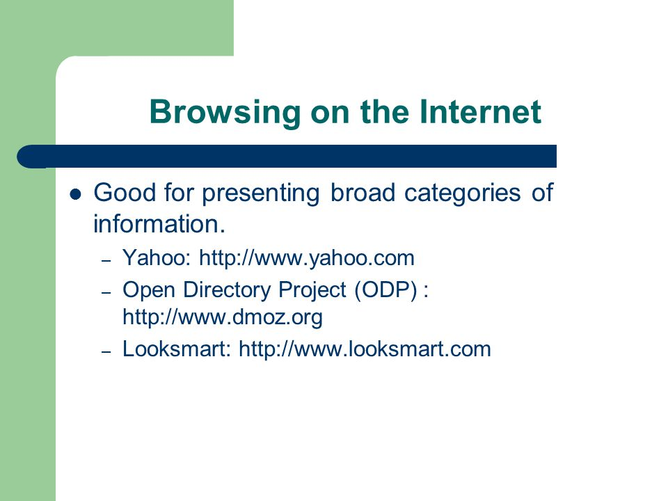 Browsing on the Internet Good for presenting broad categories of information.
