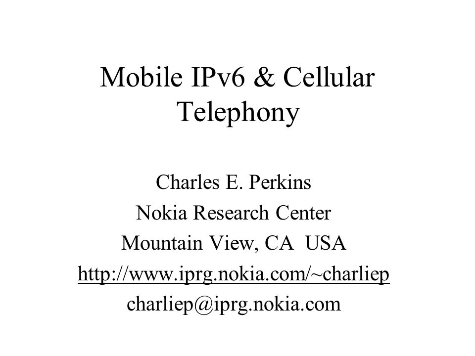 Mobile IPv6 & Cellular Telephony Charles E. Perkins Nokia Research Center Mountain View, CA USA http://www.iprg.nokia.com/~charliep charliep@iprg.noki