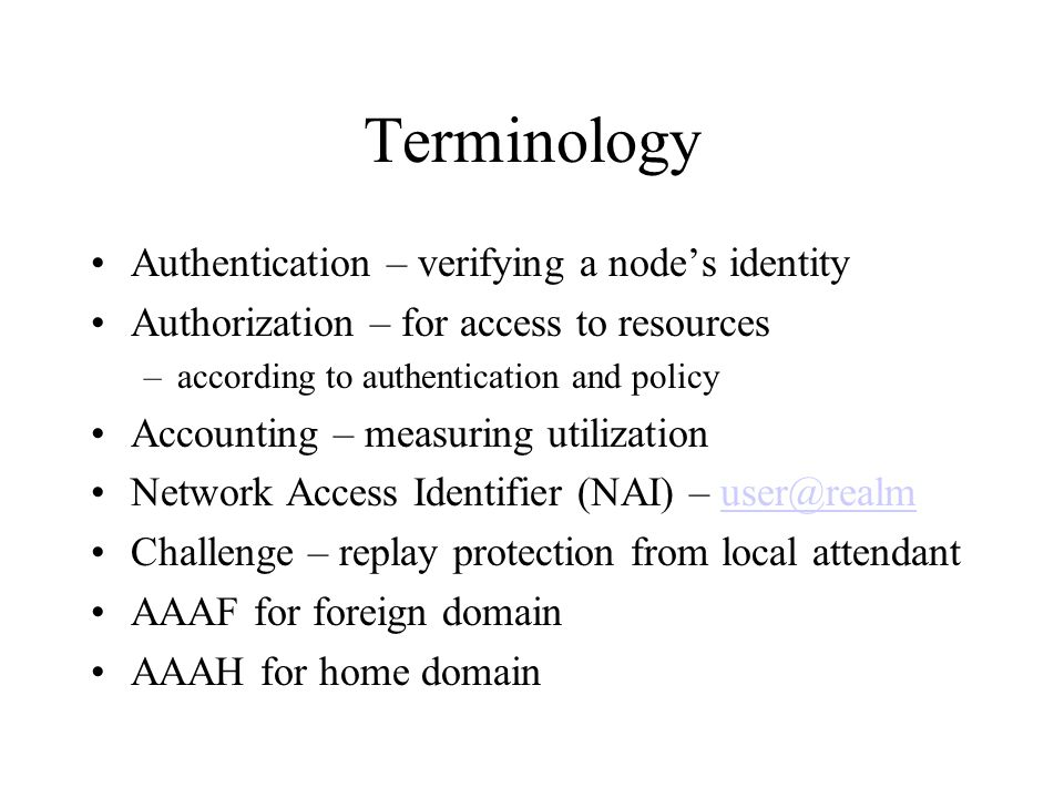 Terminology Authentication – verifying a nodes identity Authorization – for access to resources –according to authentication and policy Accounting – measuring utilization Network Access Identifier (NAI) – user@realmuser@realm Challenge – replay protection from local attendant AAAF for foreign domain AAAH for home domain