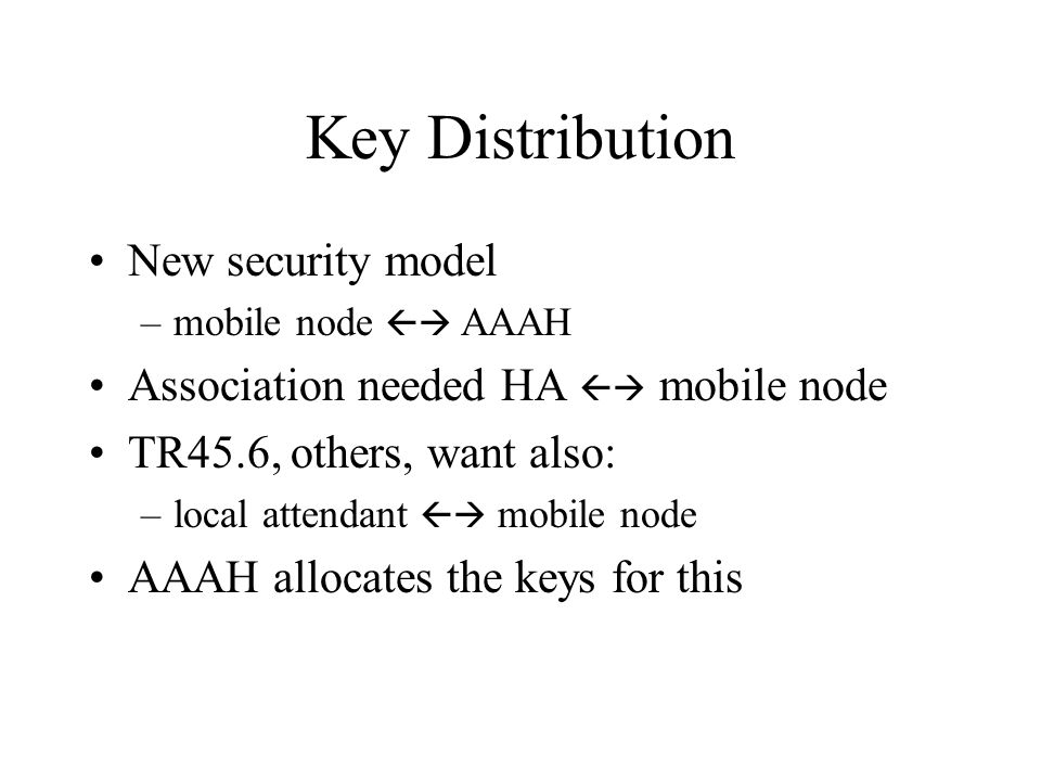 Key Distribution New security model –mobile node AAAH Association needed HA mobile node TR45.6, others, want also: –local attendant mobile node AAAH allocates the keys for this