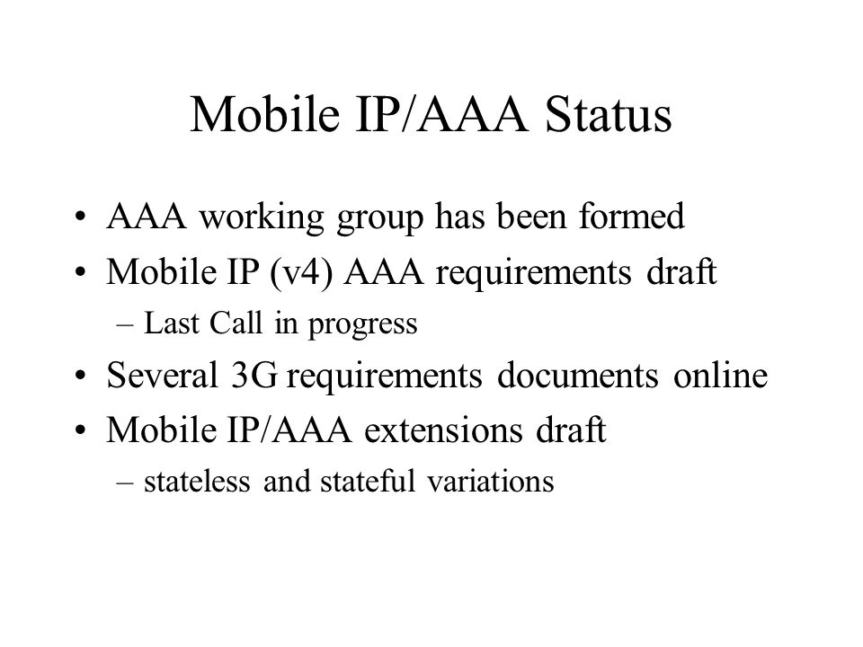 Mobile IP/AAA Status AAA working group has been formed Mobile IP (v4) AAA requirements draft –Last Call in progress Several 3G requirements documents online Mobile IP/AAA extensions draft –stateless and stateful variations