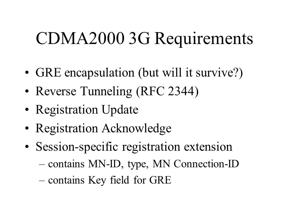 CDMA2000 3G Requirements GRE encapsulation (but will it survive ) Reverse Tunneling (RFC 2344) Registration Update Registration Acknowledge Session-specific registration extension –contains MN-ID, type, MN Connection-ID –contains Key field for GRE