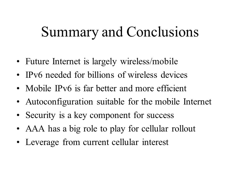 Summary and Conclusions Future Internet is largely wireless/mobile IPv6 needed for billions of wireless devices Mobile IPv6 is far better and more efficient Autoconfiguration suitable for the mobile Internet Security is a key component for success AAA has a big role to play for cellular rollout Leverage from current cellular interest