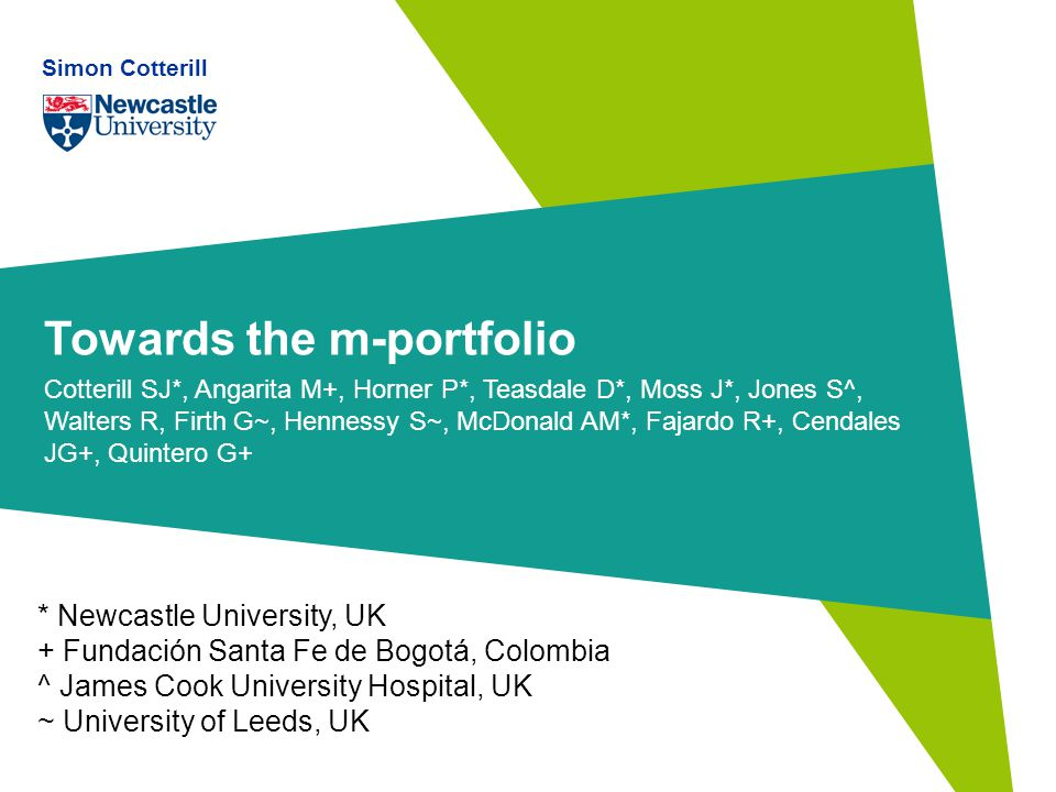 Towards the m-portfolio Cotterill SJ*, Angarita M+, Horner P*, Teasdale D*, Moss J*, Jones S^, Walters R, Firth G~, Hennessy S~, McDonald AM*, Fajardo R+, Cendales JG+, Quintero G+ * Newcastle University, UK + Fundación Santa Fe de Bogotá, Colombia ^ James Cook University Hospital, UK ~ University of Leeds, UK Simon Cotterill