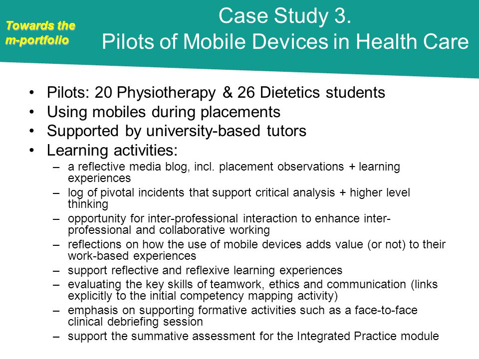 Towards the m-portfolio Pilots: 20 Physiotherapy & 26 Dietetics students Using mobiles during placements Supported by university-based tutors Learning activities: –a reflective media blog, incl.