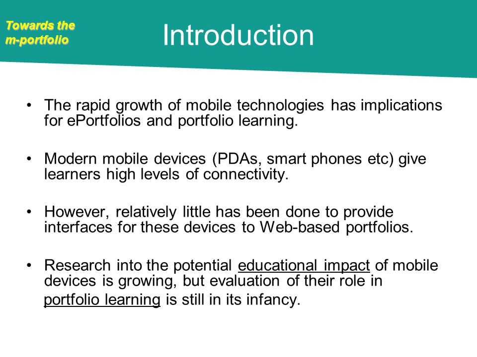 Towards the m-portfolio Introduction The rapid growth of mobile technologies has implications for ePortfolios and portfolio learning.