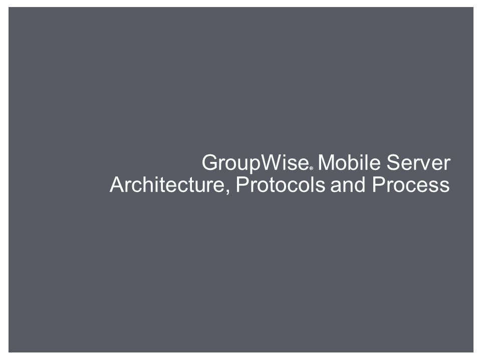 GroupWise ® Mobile Server Architecture, Protocols and Process