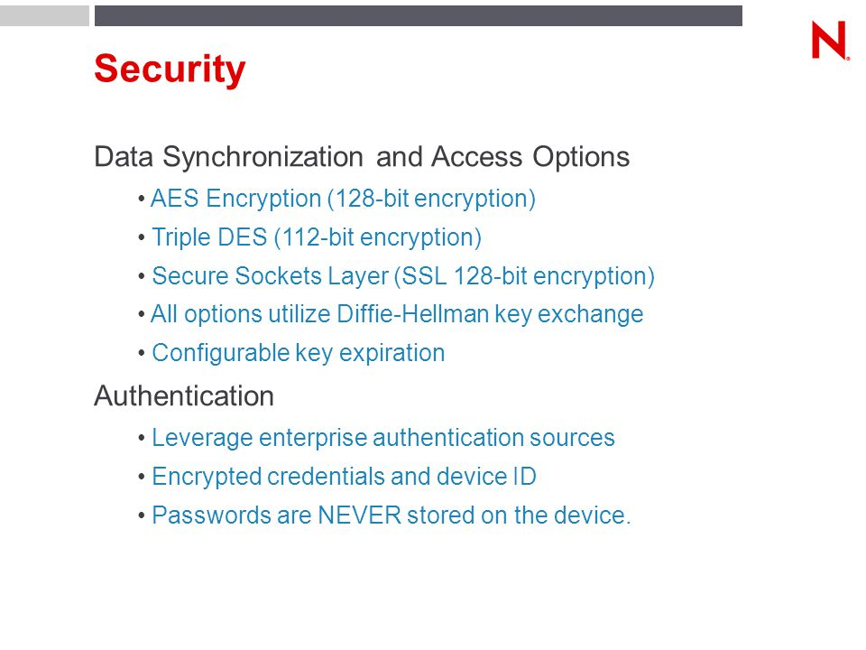 Security Data Synchronization and Access Options AES Encryption (128-bit encryption) Triple DES (112-bit encryption) Secure Sockets Layer (SSL 128-bit encryption) All options utilize Diffie-Hellman key exchange Configurable key expiration Authentication Leverage enterprise authentication sources Encrypted credentials and device ID Passwords are NEVER stored on the device.