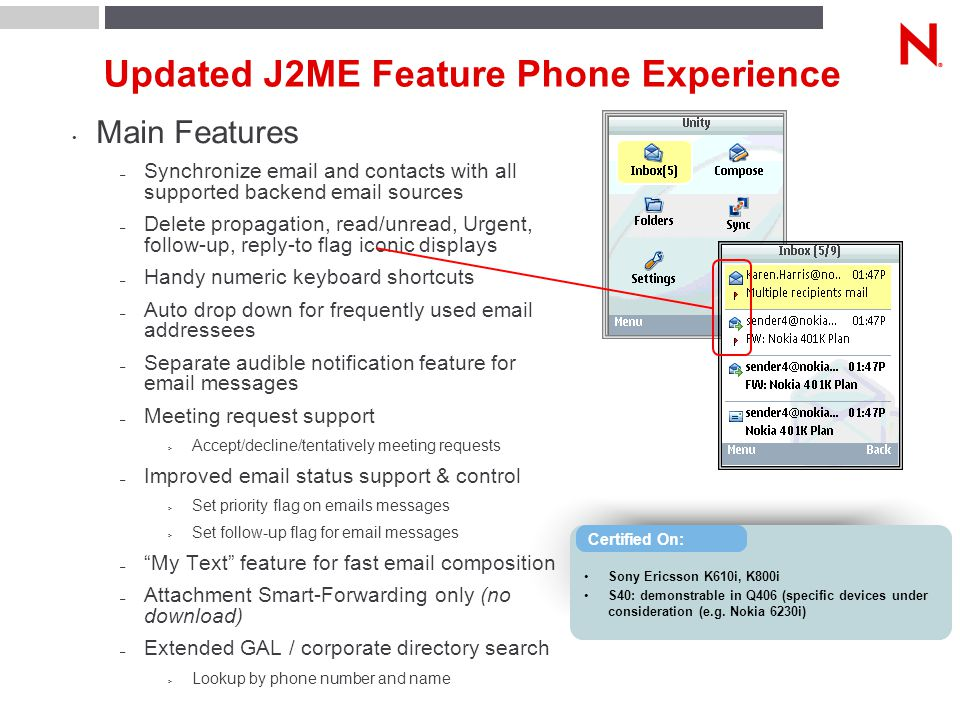 Updated J2ME Feature Phone Experience Main Features – Synchronize email and contacts with all supported backend email sources – Delete propagation, read/unread, Urgent, follow-up, reply-to flag iconic displays – Handy numeric keyboard shortcuts – Auto drop down for frequently used email addressees – Separate audible notification feature for email messages – Meeting request support > Accept/decline/tentatively meeting requests – Improved email status support & control > Set priority flag on emails messages > Set follow-up flag for email messages – My Text feature for fast email composition – Attachment Smart-Forwarding only (no download) – Extended GAL / corporate directory search > Lookup by phone number and name Sony Ericsson K610i, K800i S40: demonstrable in Q406 (specific devices under consideration (e.g.
