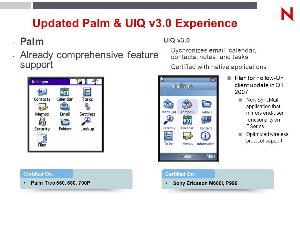 Updated Palm & UIQ v3.0 Experience Palm Already comprehensive feature support Plan for Follow-On client update in Q1 2007 New SyncMail application that mirrors end-user functionality on ESeries Optimized wireless protocol support Palm Treo 650, 680, 700P Certified On: Sony Ericsson M600i, P990 Certified On: UIQ v3.0 Sychronizes email, calendar, contacts, notes, and tasks Certified with native applications