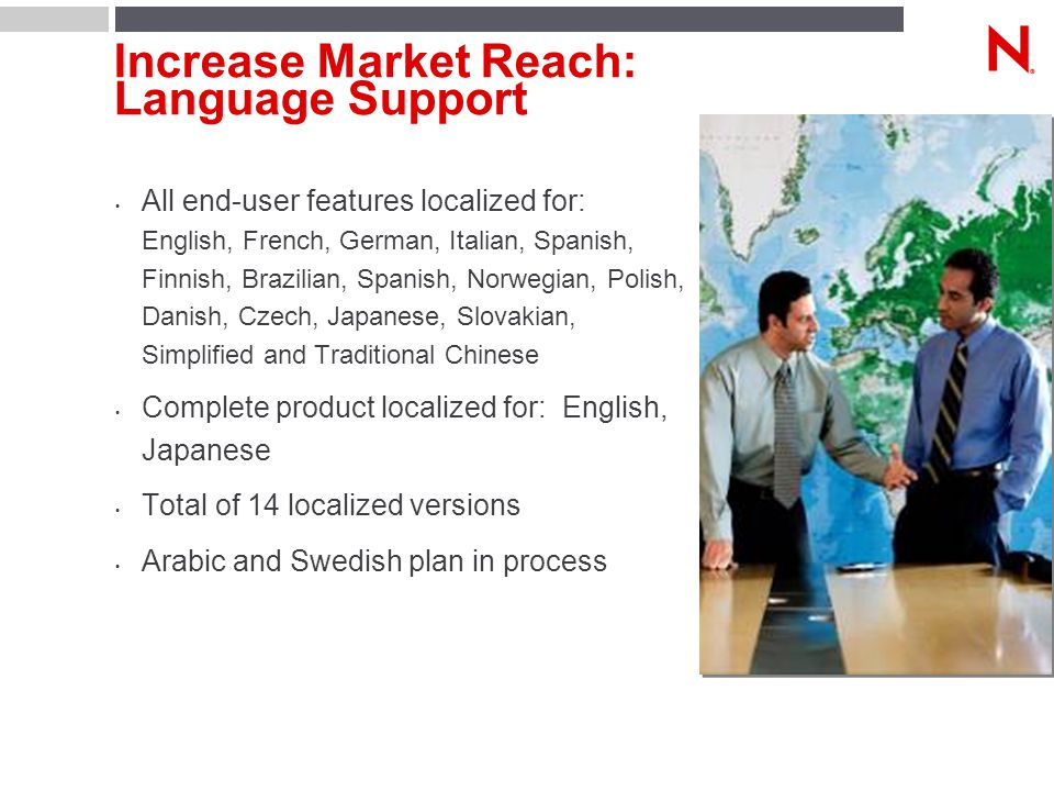 Increase Market Reach: Language Support All end-user features localized for: English, French, German, Italian, Spanish, Finnish, Brazilian, Spanish, Norwegian, Polish, Danish, Czech, Japanese, Slovakian, Simplified and Traditional Chinese Complete product localized for: English, Japanese Total of 14 localized versions Arabic and Swedish plan in process