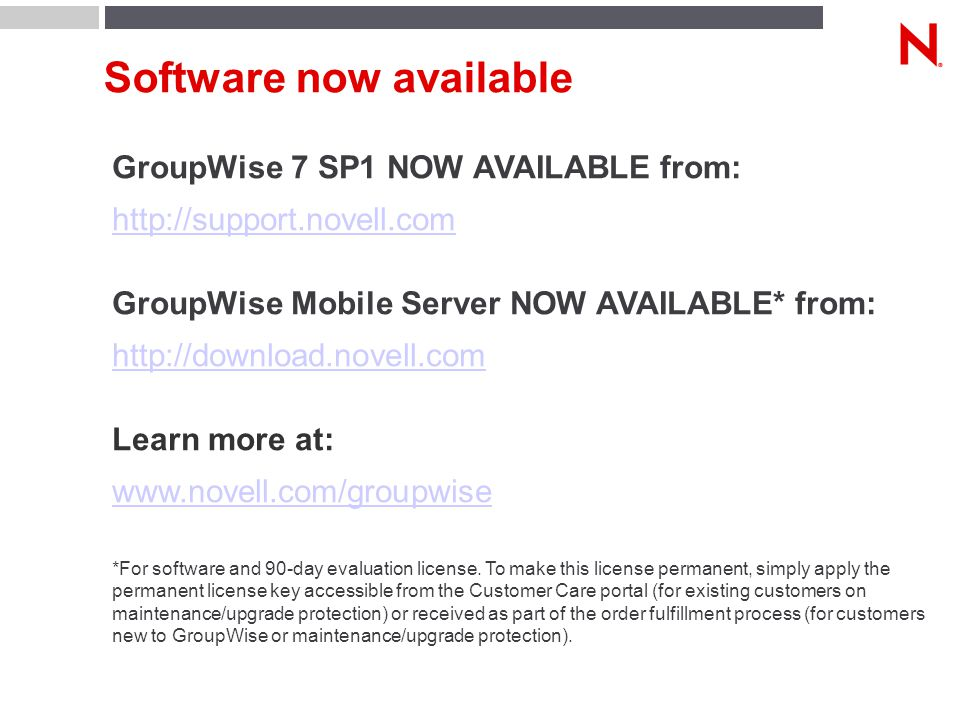 Software now available GroupWise 7 SP1 NOW AVAILABLE from: http://support.novell.com GroupWise Mobile Server NOW AVAILABLE* from: http://download.novell.com Learn more at: www.novell.com/groupwise *For software and 90-day evaluation license.