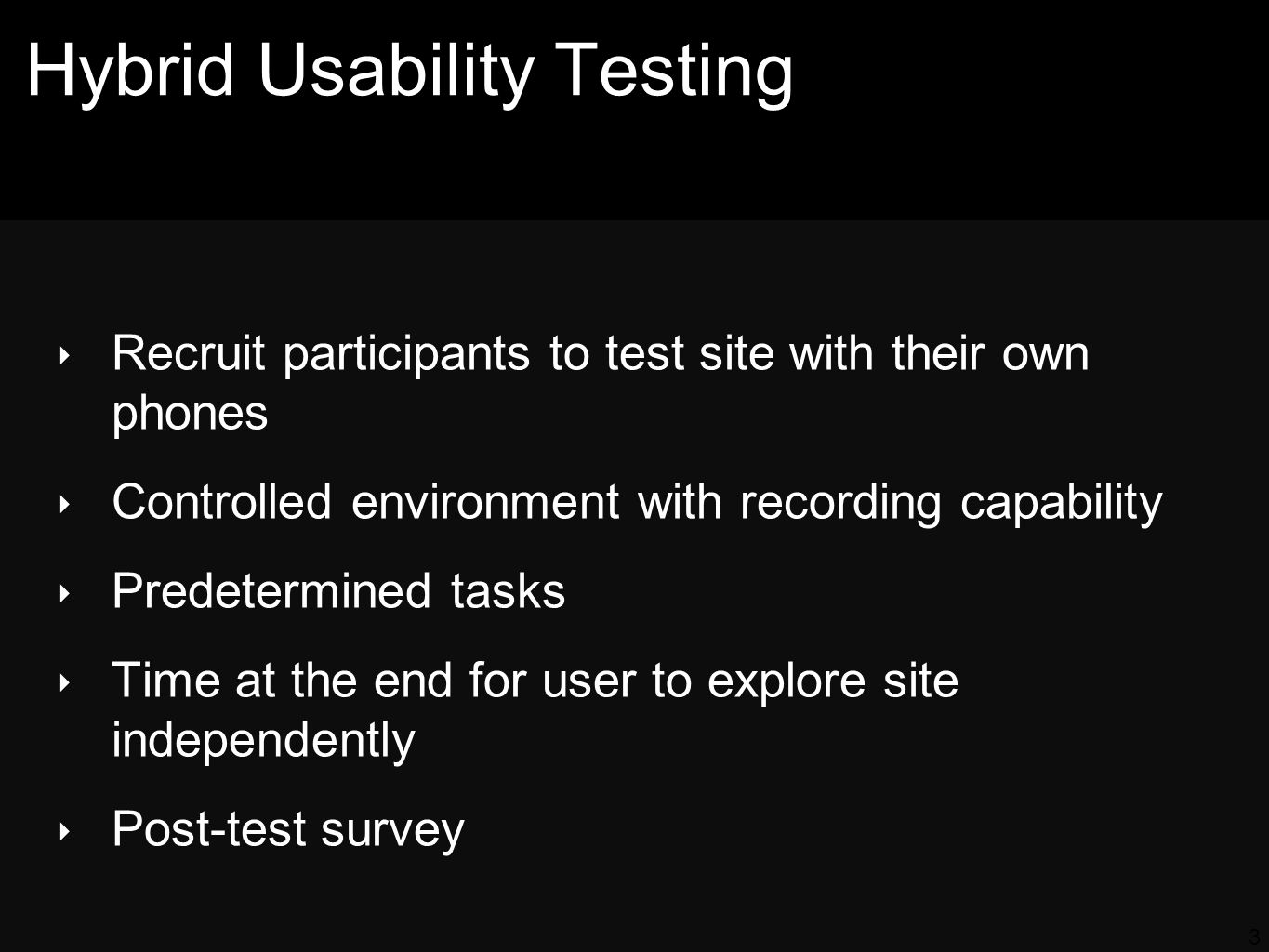 Hybrid Usability Testing Recruit participants to test site with their own phones Controlled environment with recording capability Predetermined tasks Time at the end for user to explore site independently Post-test survey 3